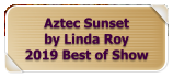 Aztec Sunset  by Linda Roy 2019 Best of Show