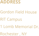 ADDRESS Gordon Field House RIT Campus 1 Lomb Memorial Dr. Rochester , NY