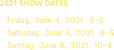 2021 SHOW DATES Friday, June 4, 2021  9-5 Saturday, June 5, 2021  9-5 Sunday, June 6, 2021  10-4