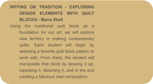 RIFFING ON TRADITION - EXPLORING DESIGN ELEMENTS WITH QUILT BLOCKS - Maria Shell Using the traditional quilt block as a foundation for our art, we will explore new territory in making contemporary quilts. Each student will begin by selecting a favorite quilt block pattern to work with. From there, the student will manipulate that block by blowing it up, repeating it, distorting it, and in the end creating a fabulous new composition.