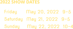 2022 SHOW DATES Friday     May 20, 2022  9-5 Saturday  May 21, 2022  9-5 Sunday    May 22, 2022  10-4