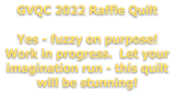 GVQC 2022 Raffle Quilt  Yes - fuzzy on purpose! Work in progress.  Let your imagination run - this quilt will be stunning!